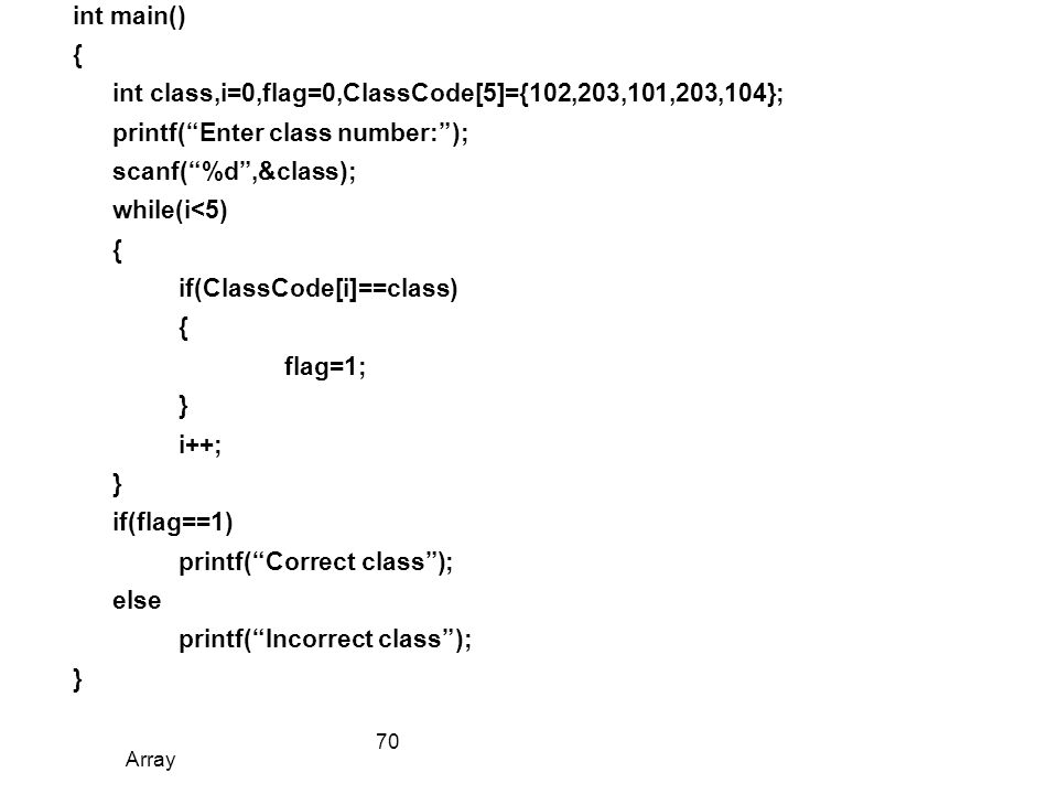 int main() { int class,i=0,flag=0,ClassCode[5]={102,203,101,203,104}; printf( Enter class number: ); scanf( %d ,&class); while(i<5) if(ClassCode[i]==class) flag=1; } i++; if(flag==1) printf( Correct class ); else printf( Incorrect class );
